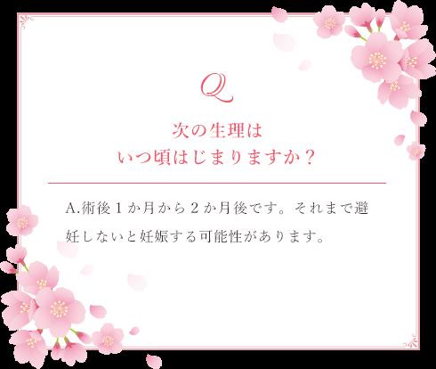 Q.次の生理はいつ頃はじまりますか? A.術後1か月から2か月後です。それまで避妊しないと妊娠する可能性があります。